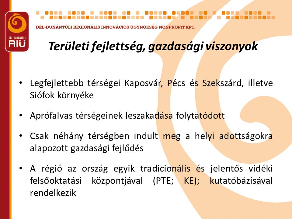 Területi fejlettség, gazdasági viszonyok Legfejlettebb térségei Kaposvár, Pécs és Szekszárd, illetve Siófok környéke Aprófalvas térségeinek leszakadása folytatódott Csak néhány térségben indult meg a helyi adottságokra alapozott gazdasági fejlődés A régió az ország egyik tradicionális és jelentős vidéki felsőoktatási központjával (PTE; KE); kutatóbázisával rendelkezik