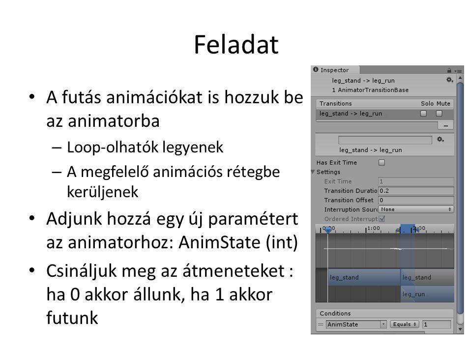 Feladat A futás animációkat is hozzuk be az animatorba – Loop-olhatók legyenek – A megfelelő animációs rétegbe kerüljenek Adjunk hozzá egy új paramétert az animatorhoz: AnimState (int) Csináljuk meg az átmeneteket : ha 0 akkor állunk, ha 1 akkor futunk