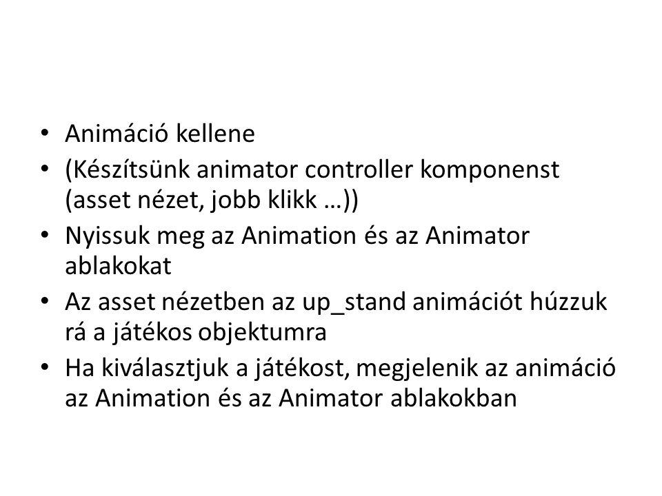 Animáció kellene (Készítsünk animator controller komponenst (asset nézet, jobb klikk …)) Nyissuk meg az Animation és az Animator ablakokat Az asset nézetben az up_stand animációt húzzuk rá a játékos objektumra Ha kiválasztjuk a játékost, megjelenik az animáció az Animation és az Animator ablakokban