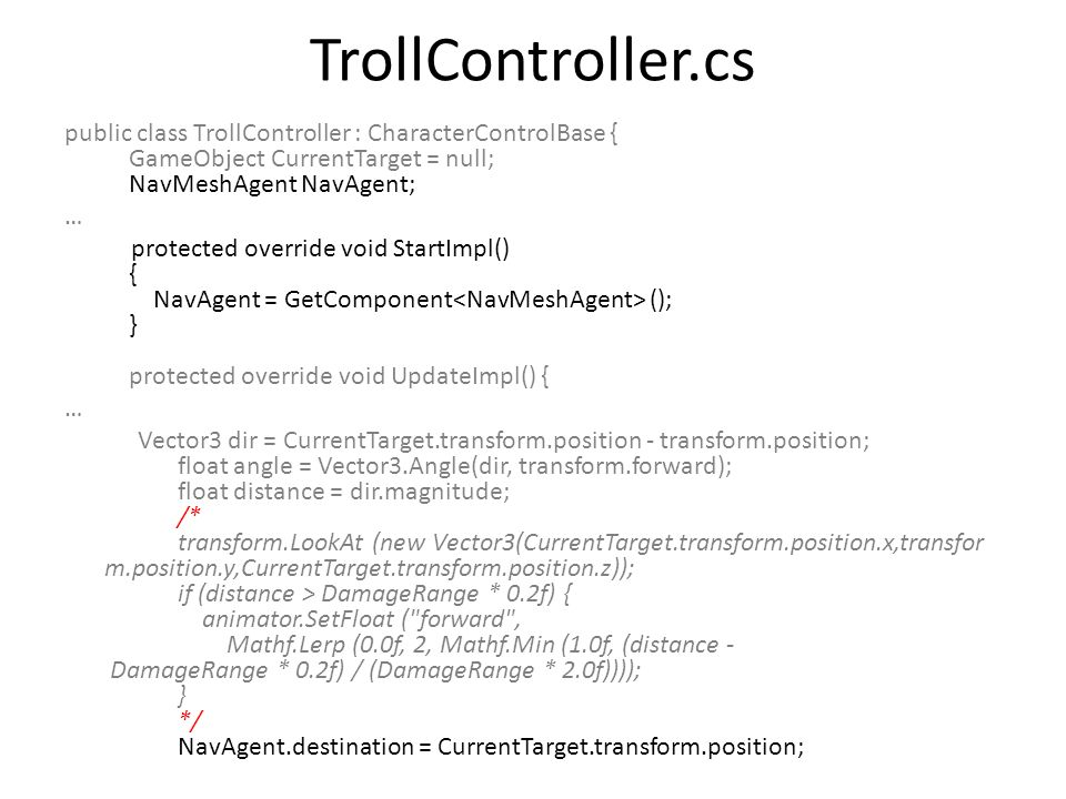 TrollController.cs public class TrollController : CharacterControlBase { GameObject CurrentTarget = null; NavMeshAgent NavAgent; … protected override void StartImpl() { NavAgent = GetComponent (); } protected override void UpdateImpl() { … Vector3 dir = CurrentTarget.transform.position - transform.position; float angle = Vector3.Angle(dir, transform.forward); float distance = dir.magnitude; /* transform.LookAt (new Vector3(CurrentTarget.transform.position.x,transfor m.position.y,CurrentTarget.transform.position.z)); if (distance > DamageRange * 0.2f) { animator.SetFloat ( forward , Mathf.Lerp (0.0f, 2, Mathf.Min (1.0f, (distance - DamageRange * 0.2f) / (DamageRange * 2.0f)))); } */ NavAgent.destination = CurrentTarget.transform.position;