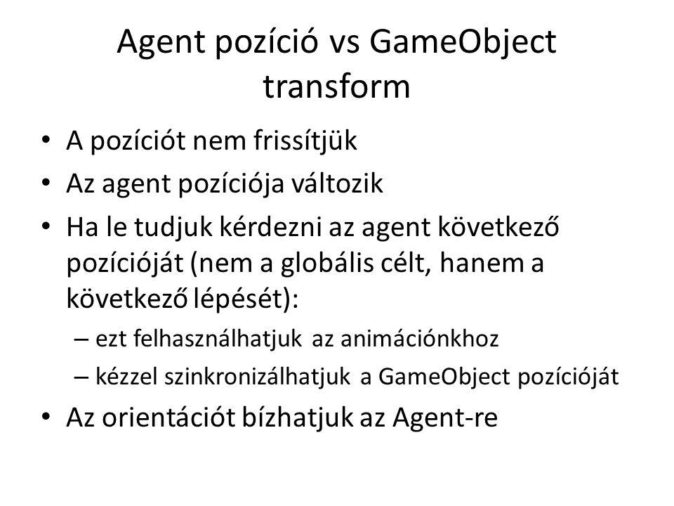 Agent pozíció vs GameObject transform A pozíciót nem frissítjük Az agent pozíciója változik Ha le tudjuk kérdezni az agent következő pozícióját (nem a globális célt, hanem a következő lépését): – ezt felhasználhatjuk az animációnkhoz – kézzel szinkronizálhatjuk a GameObject pozícióját Az orientációt bízhatjuk az Agent-re