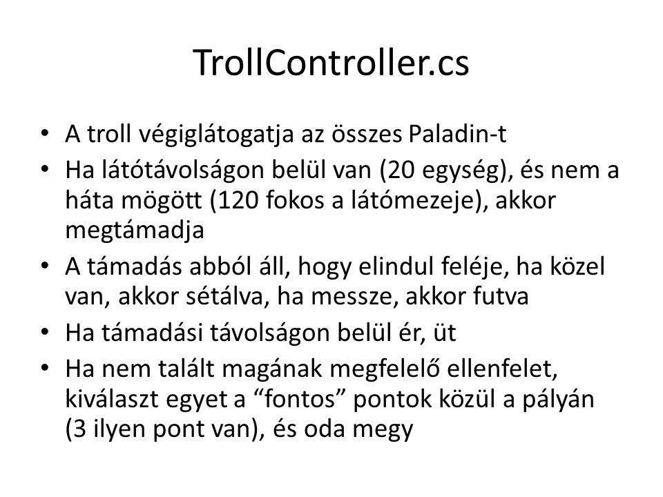 TrollController.cs A troll végiglátogatja az összes Paladin-t Ha látótávolságon belül van (20 egység), és nem a háta mögött (120 fokos a látómezeje), akkor megtámadja A támadás abból áll, hogy elindul feléje, ha közel van, akkor sétálva, ha messze, akkor futva Ha támadási távolságon belül ér, üt Ha nem talált magának megfelelő ellenfelet, kiválaszt egyet a fontos pontok közül a pályán (3 ilyen pont van), és oda megy