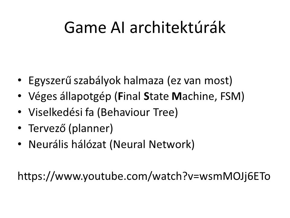 Egyszerű szabályok halmaza (ez van most) Véges állapotgép (Final State Machine, FSM) Viselkedési fa (Behaviour Tree) Tervező (planner) Neurális hálózat (Neural Network) https://www.youtube.com/watch v=wsmMOJj6ETo