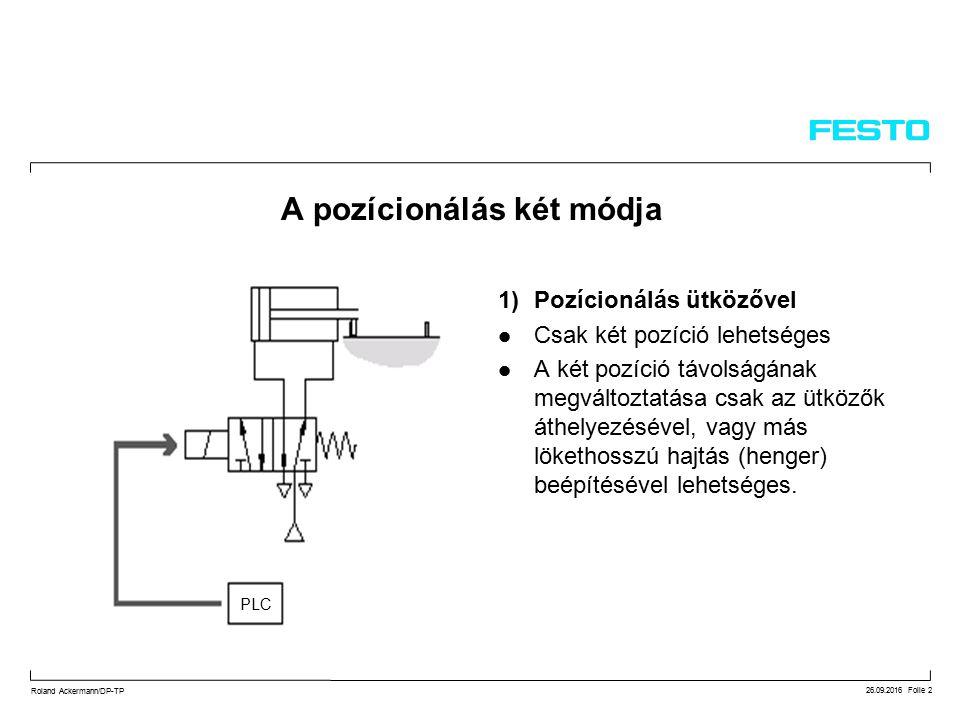 26.09.2016 Folie 2 Roland Ackermann/DP-TP A pozícionálás két módja 1)Pozícionálás ütközővel Csak két pozíció lehetséges A két pozíció távolságának megváltoztatása csak az ütközők áthelyezésével, vagy más lökethosszú hajtás (henger) beépítésével lehetséges.