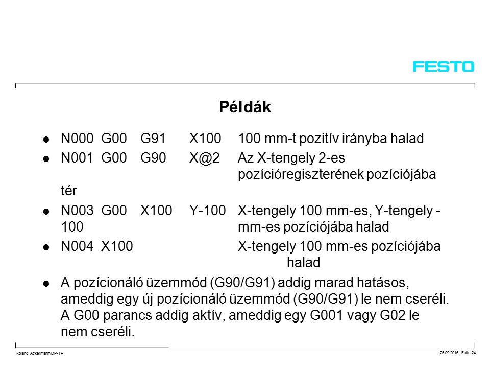 26.09.2016 Folie 24 Roland Ackermann/DP-TP Példák N000 G00G91X100100 mm-t pozitív irányba halad N001 G00G90X@2Az X-tengely 2-es pozícióregiszterének pozíciójába tér N003 G00X100Y-100X-tengely 100 mm-es, Y-tengely - 100 mm-es pozíciójába halad N004 X100X-tengely 100 mm-es pozíciójába halad A pozícionáló üzemmód (G90/G91) addig marad hatásos, ameddig egy új pozícionáló üzemmód (G90/G91) le nem cseréli.
