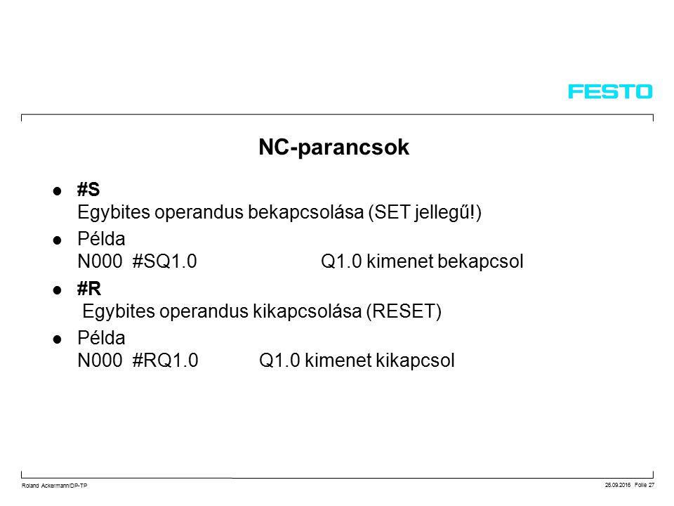 26.09.2016 Folie 27 Roland Ackermann/DP-TP #S Egybites operandus bekapcsolása (SET jellegű!) Példa N000 #SQ1.0Q1.0 kimenet bekapcsol #R Egybites operandus kikapcsolása (RESET) Példa N000 #RQ1.0 Q1.0 kimenet kikapcsol NC-parancsok
