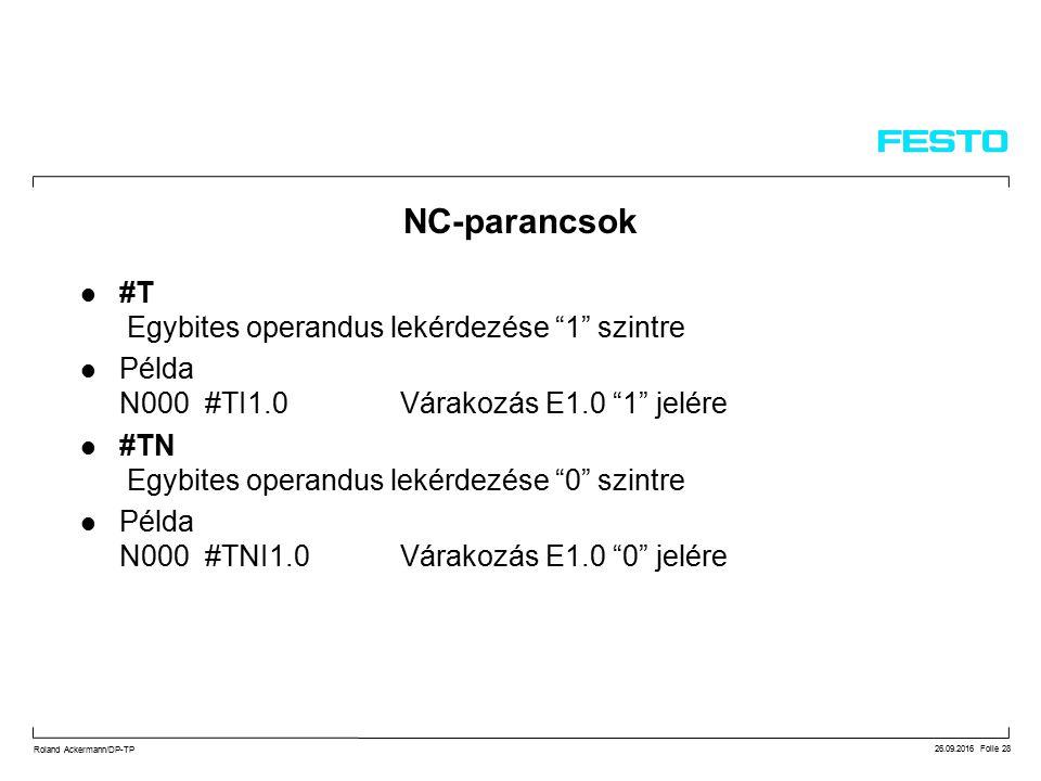 26.09.2016 Folie 28 Roland Ackermann/DP-TP #T Egybites operandus lekérdezése 1 szintre Példa N000 #TI1.0 Várakozás E1.0 1 jelére #TN Egybites operandus lekérdezése 0 szintre Példa N000 #TNI1.0 Várakozás E1.0 0 jelére NC-parancsok