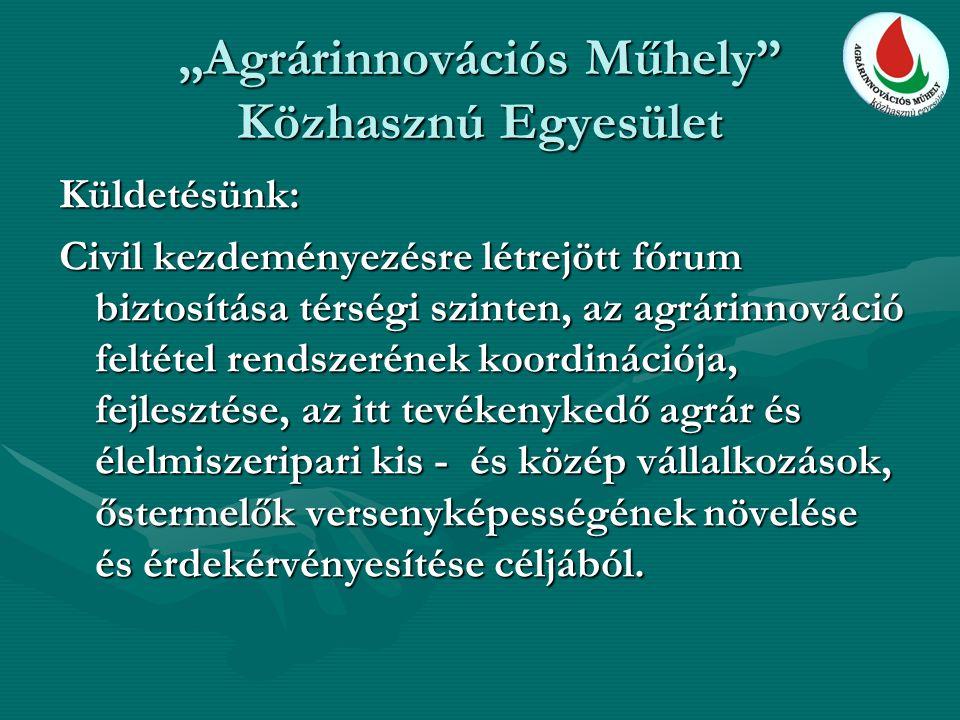 """""""Agrárinnovációs Műhely"""" Közhasznú Egyesület Küldetésünk: Civil kezdeményezésre létrejött fórum biztosítása térségi szinten, az agrárinnováció feltéte"""