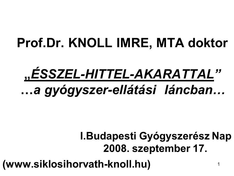 """1 Prof.Dr. KNOLL IMRE, MTA doktor """"ÉSSZEL-HITTEL-AKARATTAL"""" …a gyógyszer-ellátási láncban… I.Budapesti Gyógyszerész Nap 2008. szeptember 17. (www.sikl"""