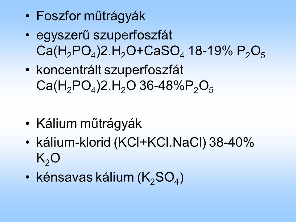 Foszfor műtrágyák egyszerű szuperfoszfát Ca(H 2 PO 4 )2.H 2 O+CaSO 4 18-19% P 2 O 5 koncentrált szuperfoszfát Ca(H 2 PO 4 )2.H 2 O 36-48%P 2 O 5 Kálium műtrágyák kálium-klorid (KCl+KCl.NaCl) 38-40% K 2 O kénsavas kálium (K 2 SO 4 )
