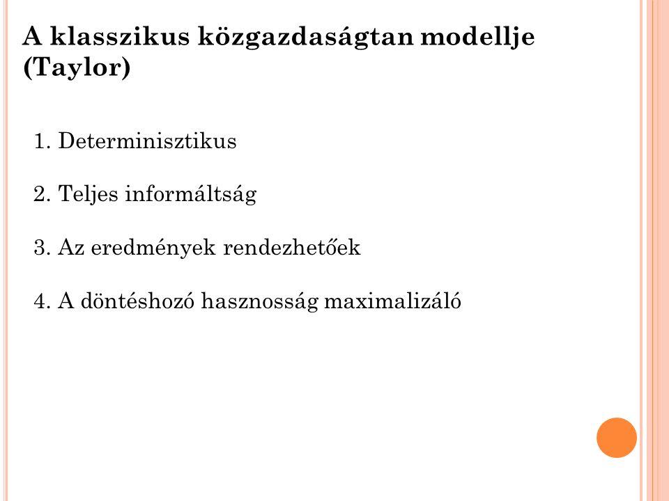 A klasszikus közgazdaságtan modellje (Taylor) 1.Determinisztikus 2.Teljes informáltság 3.Az eredmények rendezhetőek 4.A döntéshozó hasznosság maximalizáló