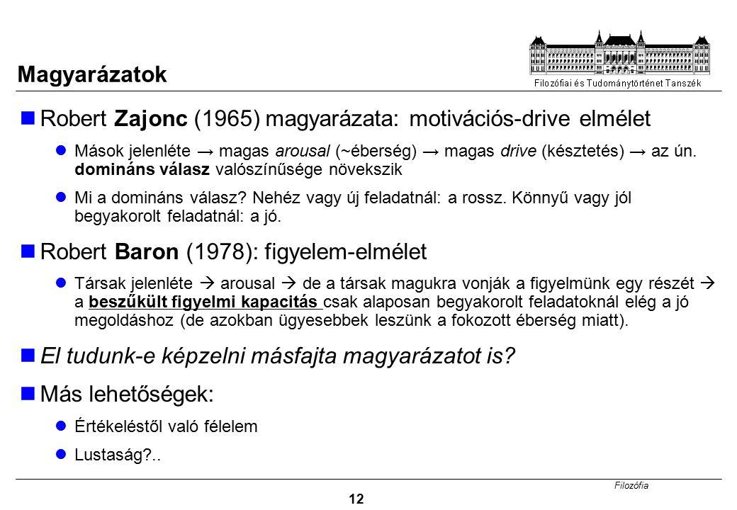 Filozófia 12 Magyarázatok Robert Zajonc (1965) magyarázata: motivációs-drive elmélet Mások jelenléte → magas arousal (~éberség) → magas drive (késztetés) → az ún.