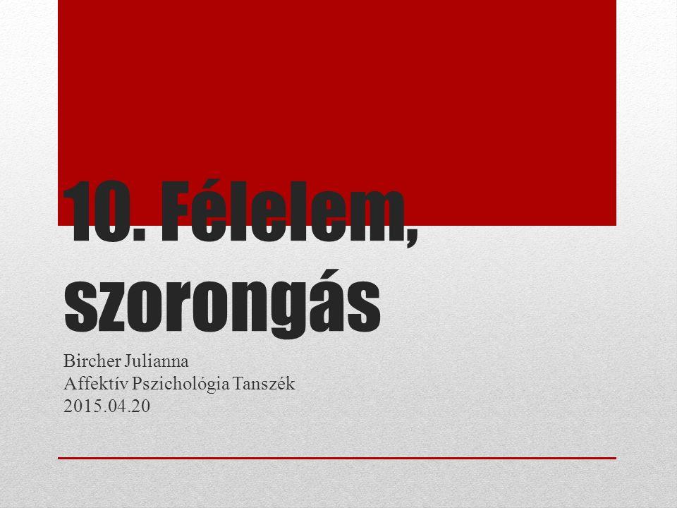 10. Félelem, szorongás Bircher Julianna Affektív Pszichológia Tanszék 2015.04.20