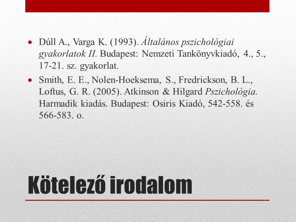 Kötelező irodalom  Dúll A., Varga K. (1993). Általános pszichológiai gyakorlatok II.
