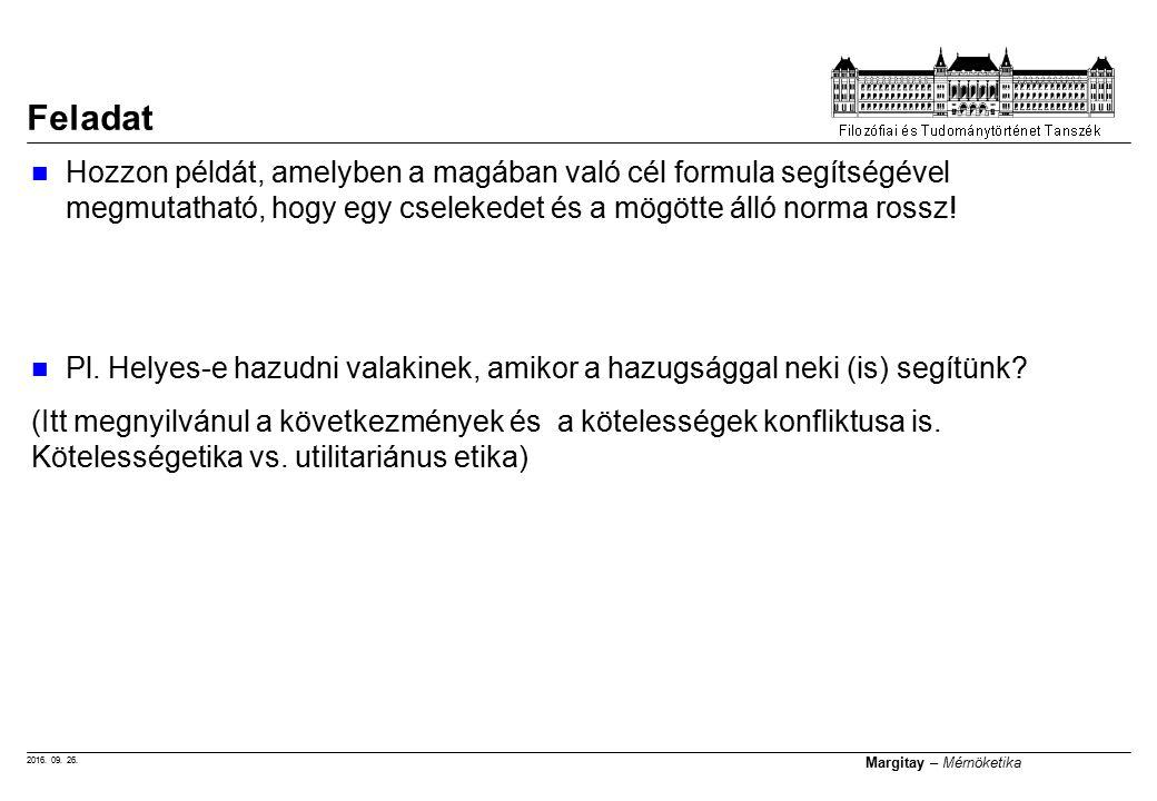 2016. 09. 26. Margitay – Mérnöketika Hozzon példát, amelyben a magában való cél formula segítségével megmutatható, hogy egy cselekedet és a mögötte ál