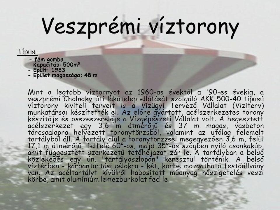 Veszprémi víztorony Típus : - fém gomba - Kapacitás: 500m 3 - Épült: 1983 - Épület magassága: 48 m Mint a legtöbb víztornyot az 1960-as évektől a 90-es évekig, a veszprémi Cholnoky úti lakótelep ellátását szolgáló AKK 500-40 típusú víztorony kiviteli terveit is a Vízügyi Tervező Vállalat (Viziterv) munkatársai készítették el.