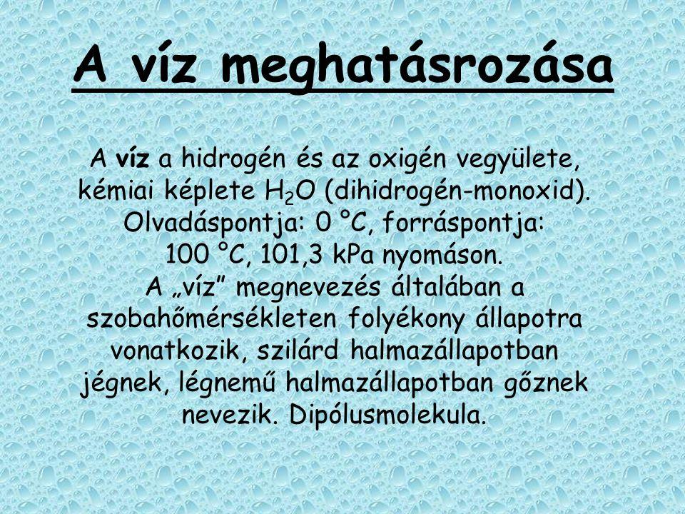 A víz meghatásrozása A víz a hidrogén és az oxigén vegyülete, kémiai képlete H 2 O (dihidrogén-monoxid). Olvadáspontja: 0 °C, forráspontja: 100 °C, 10