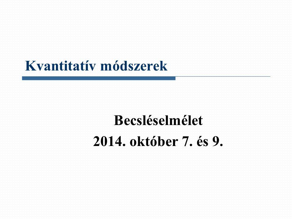 Kvantitatív módszerek Becsléselmélet 2014. október 7. és 9.