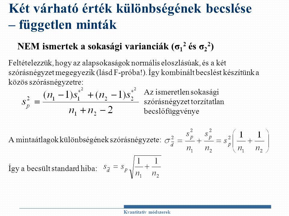 Kvantitatív módszerek Két várható érték különbségének becslése – független minták NEM ismertek a sokasági varianciák (σ 1 2 és σ 2 2 ) Feltételezzük, hogy az alapsokaságok normális eloszlásúak, és a két szórásnégyzet megegyezik (lásd F-próba!).