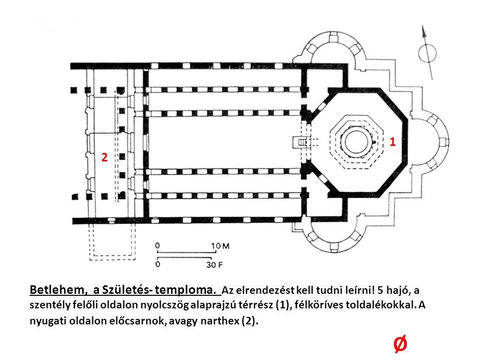 Betlehem, a Születés- temploma. Az elrendezést kell tudni leírni! 5 hajó, a szentély felőli oldalon nyolcszög alaprajzú térrész (1), félköríves toldal