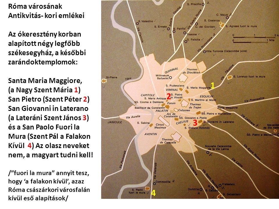Róma városának Antikvitás- kori emlékei Az ókeresztény korban alapított négy legfőbb székesegyház, a későbbi zarándoktemplomok: Santa Maria Maggiore, (a Nagy Szent Mária 1) San Pietro (Szent Péter 2) San Giovanni in Laterano (a Lateráni Szent János 3) és a San Paolo Fuori la Mura (Szent Pál a Falakon Kívül 4) Az olasz neveket nem, a magyart tudni kell.