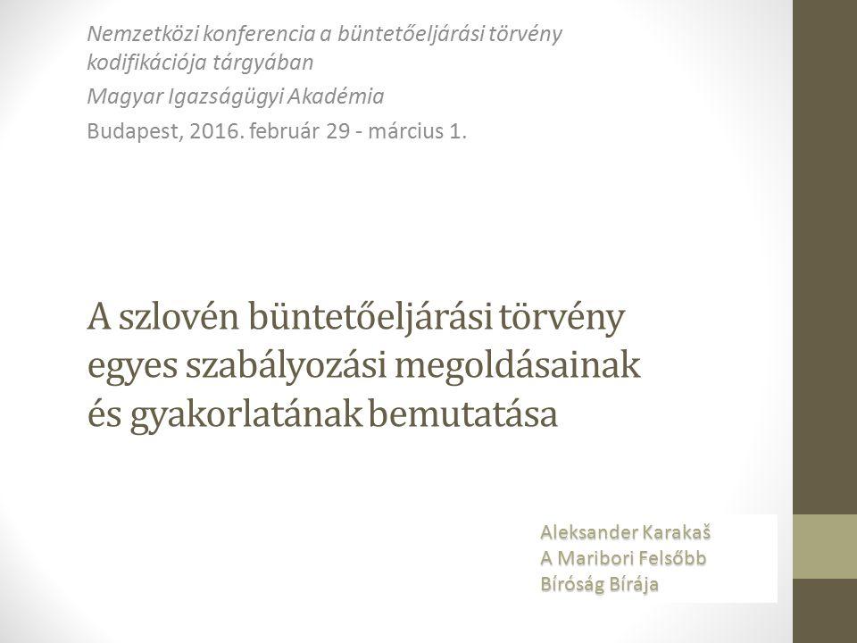 A szlovén büntetőeljárási törvény egyes szabályozási megoldásainak és gyakorlatának bemutatása Nemzetközi konferencia a büntetőeljárási törvény kodifikációja tárgyában Magyar Igazságügyi Akadémia Budapest, 2016.