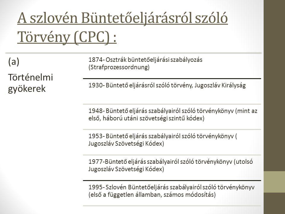 A szlovén Büntetőeljárásról szóló Törvény (CPC) : (a) Történelmi gyökerek 1874- Osztrák büntetőeljárási szabályozás (Strafprozessordnung) 1930- Büntető eljárásról szóló törvény, Jugoszláv Királyság 1948- Büntető eljárás szabályairól szóló törvénykönyv (mint az első, háború utáni szövetségi szintű kódex) 1953- Büntető eljárás szabályairól szóló törvénykönyv ( Jugoszláv Szövetségi Kódex) 1977-Büntető eljárás szabályairól szóló törvénykönyv (utolsó Jugoszláv Szövetségi Kódex) 1995- Szlovén Büntetőeljárás szabályairól szóló törvénykönyv (első a független államban, számos módosítás)