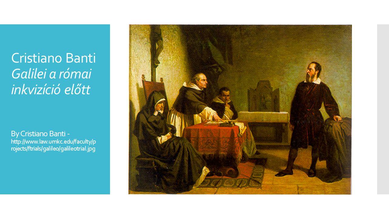 Cristiano Banti Galilei a római inkvizíció előtt By Cristiano Banti - http://www.law.umkc.edu/faculty/p rojects/ftrials/galileo/galileotrial.jpg