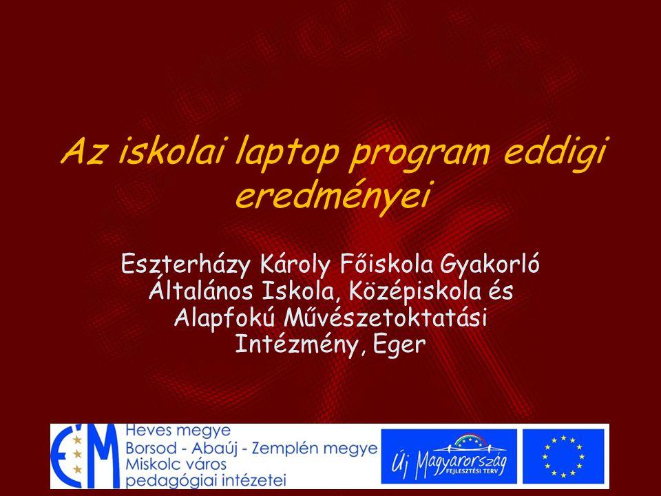 Az iskolai laptop program eddigi eredményei Eszterházy Károly Főiskola Gyakorló Általános Iskola, Középiskola és Alapfokú Művészetoktatási Intézmény,