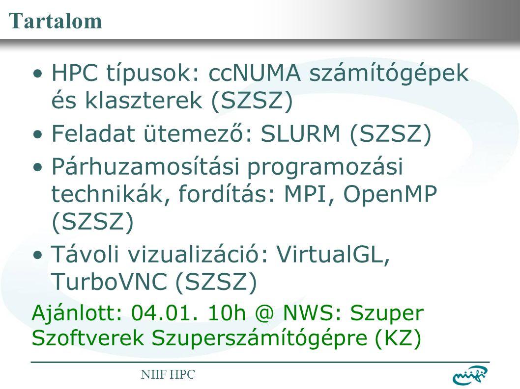 Nemzeti Információs Infrastruktúra Fejlesztési Intézet NIIF HPC Tartalom HPC típusok: ccNUMA számítógépek és klaszterek (SZSZ) Feladat ütemező: SLURM (SZSZ) Párhuzamosítási programozási technikák, fordítás: MPI, OpenMP (SZSZ) Távoli vizualizáció: VirtualGL, TurboVNC (SZSZ) Ajánlott: 04.01.