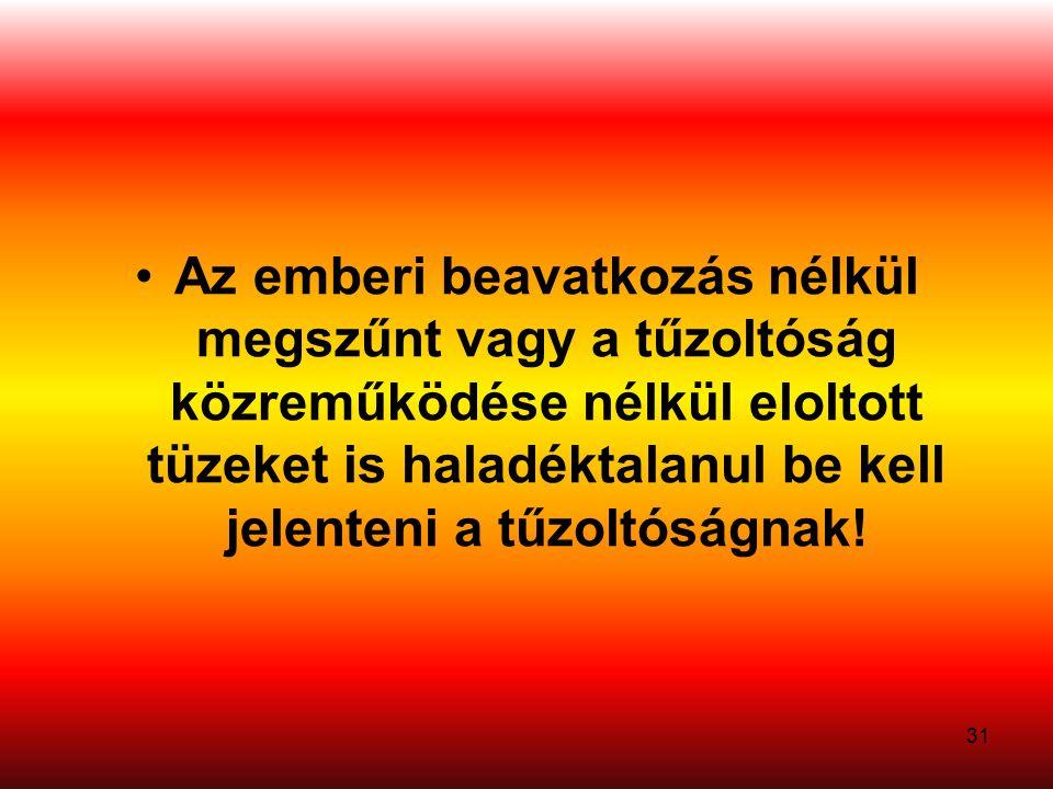 31 Az emberi beavatkozás nélkül megszűnt vagy a tűzoltóság közreműködése nélkül eloltott tüzeket is haladéktalanul be kell jelenteni a tűzoltóságnak!