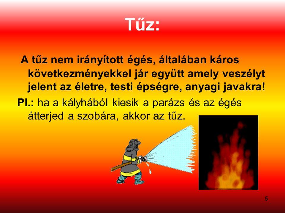 5 Tűz: A tűz nem irányított égés, általában káros következményekkel jár együtt amely veszélyt jelent az életre, testi épségre, anyagi javakra.