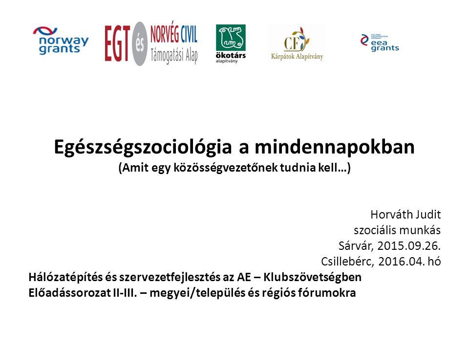 Egészségszociológia a mindennapokban (Amit egy közösségvezetőnek tudnia kell…) Horváth Judit szociális munkás Sárvár, 2015.09.26.
