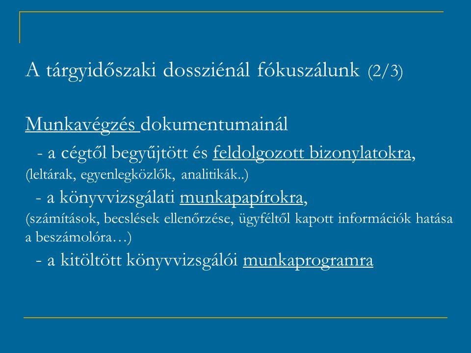 A tárgyidőszaki dossziénál fókuszálunk (2/3) Munkavégzés dokumentumainál - a cégtől begyűjtött és feldolgozott bizonylatokra, (leltárak, egyenlegközlők, analitikák..) - a könyvvizsgálati munkapapírokra, (számítások, becslések ellenőrzése, ügyféltől kapott információk hatása a beszámolóra…) - a kitöltött könyvvizsgálói munkaprogramra