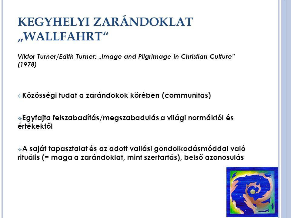 """KEGYHELYI ZARÁNDOKLAT """"WALLFAHRT Viktor Turner/Edith Turner: """"Image and Pilgrimage in Christian Culture (1978)  Közösségi tudat a zarándokok körében (communitas)  Egyfajta felszabadítás/megszabadulás a világi normáktól és értékektől  A saját tapasztalat és az adott vallási gondolkodásmóddal való rituális (= maga a zarándoklat, mint szertartás), belső azonosulás"""