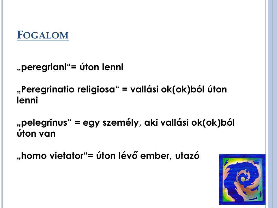 "F OGALOM ""peregriani = úton lenni ""Peregrinatio religiosa = vallási ok(ok)ból úton lenni ""pelegrinus = egy személy, aki vallási ok(ok)ból úton van ""homo vietator = úton lévő ember, utazó"