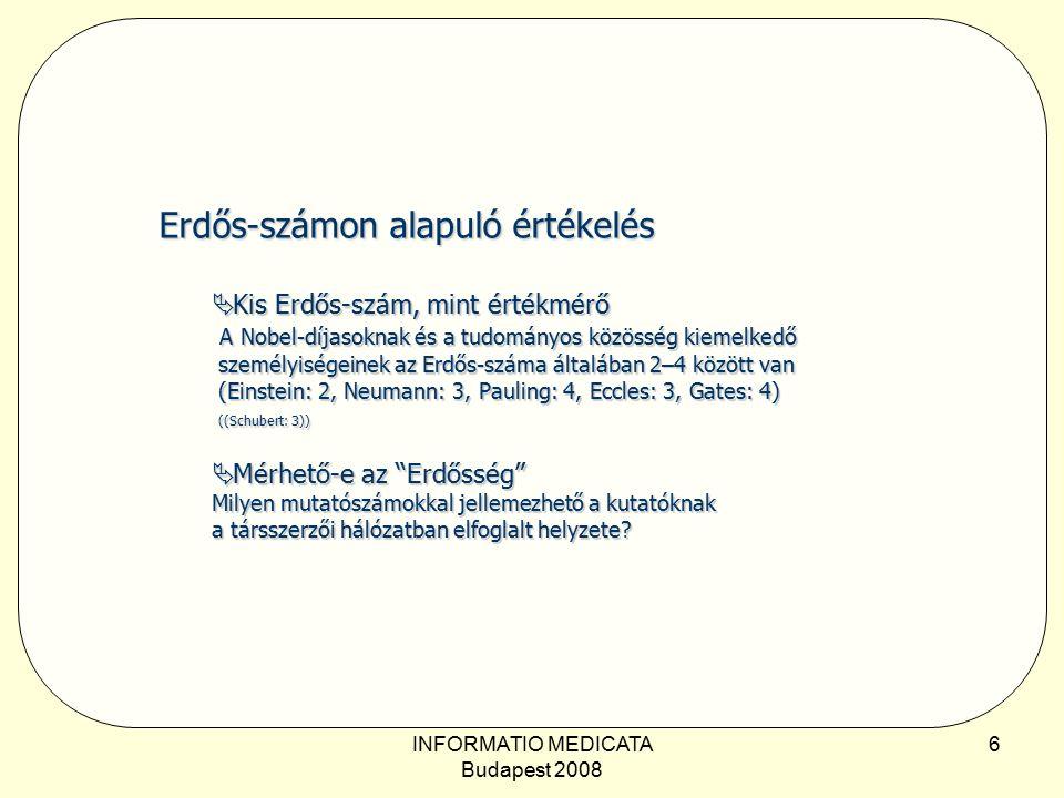 INFORMATIO MEDICATA Budapest 2008 6 Erdős-számon alapuló értékelés  Kis Erdős-szám, mint értékmérő A Nobel-díjasoknak és a tudományos közösség kiemelkedő személyiségeinek az Erdős-száma általában 2–4 között van (Einstein: 2, Neumann: 3, Pauling: 4, Eccles: 3, Gates: 4) ((Schubert: 3))  Mérhető-e az Erdősség Milyen mutatószámokkal jellemezhető a kutatóknak a társszerzői hálózatban elfoglalt helyzete