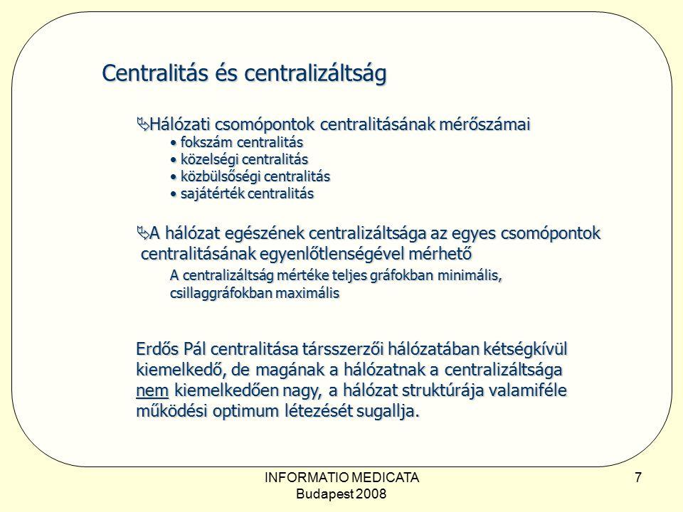 INFORMATIO MEDICATA Budapest 2008 7 Centralitás és centralizáltság  Hálózati csomópontok centralitásának mérőszámai  fokszám centralitás  közelségi centralitás  közbülsőségi centralitás  sajátérték centralitás  Hálózati csomópontok centralitásának mérőszámai  fokszám centralitás  közelségi centralitás  közbülsőségi centralitás  sajátérték centralitás  A hálózat egészének centralizáltsága az egyes csomópontok centralitásának egyenlőtlenségével mérhető A centralizáltság mértéke teljes gráfokban minimális, csillaggráfokban maximális Erdős Pál centralitása társszerzői hálózatában kétségkívül kiemelkedő, de magának a hálózatnak a centralizáltsága nem kiemelkedően nagy, a hálózat struktúrája valamiféle működési optimum létezését sugallja.