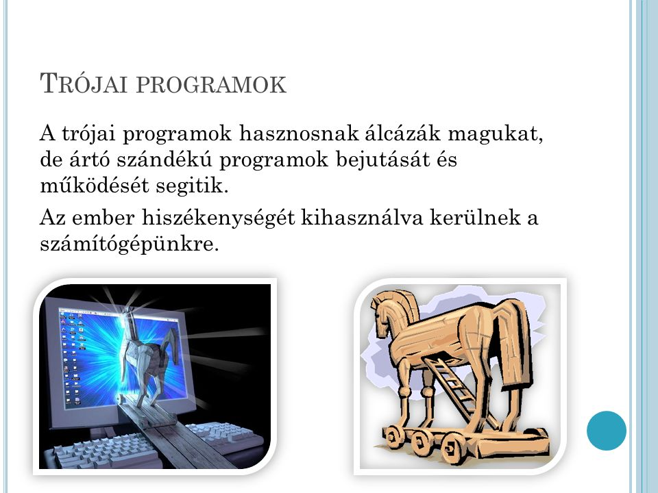 T RÓJAI PROGRAMOK A trójai programok hasznosnak álcázák magukat, de ártó szándékú programok bejutását és működését segitik.