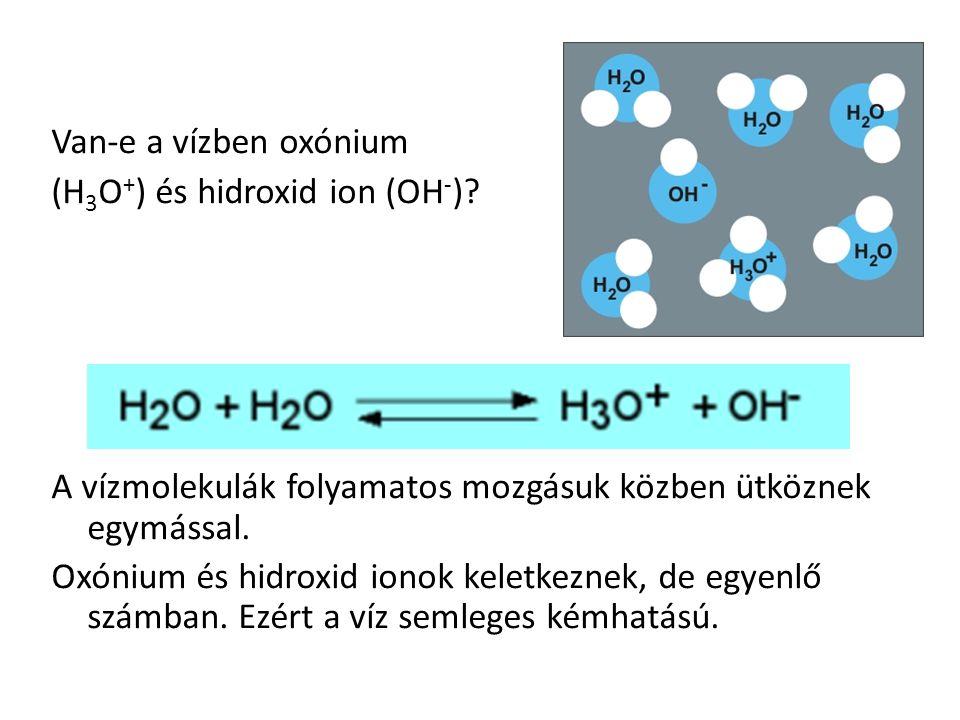 Van-e a vízben oxónium (H 3 O + ) és hidroxid ion (OH - ).