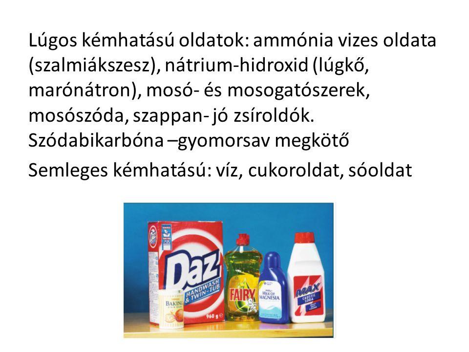 Lúgos kémhatású oldatok: ammónia vizes oldata (szalmiákszesz), nátrium-hidroxid (lúgkő, marónátron), mosó- és mosogatószerek, mosószóda, szappan- jó zsíroldók.