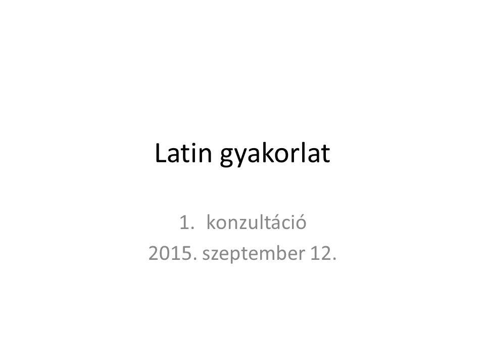 Latin gyakorlat 1.konzultáció 2015. szeptember 12.