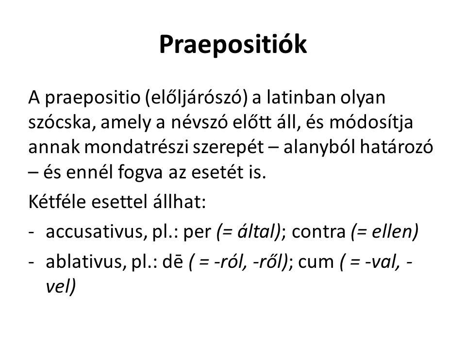 Praepositiók A praepositio (előljárószó) a latinban olyan szócska, amely a névszó előtt áll, és módosítja annak mondatrészi szerepét – alanyból határozó – és ennél fogva az esetét is.