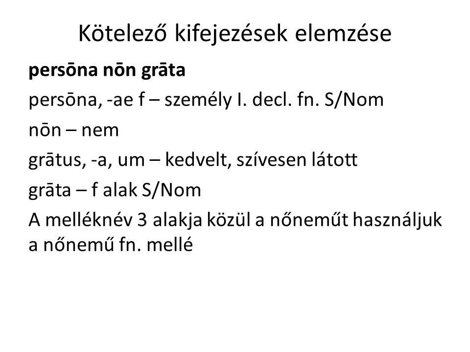 Kötelező kifejezések elemzése persōna nōn grāta persōna, -ae f – személy I.