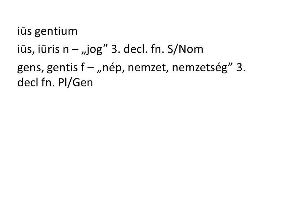 """iūs gentium iūs, iūris n – """"jog 3. decl. fn. S/Nom gens, gentis f – """"nép, nemzet, nemzetség 3."""