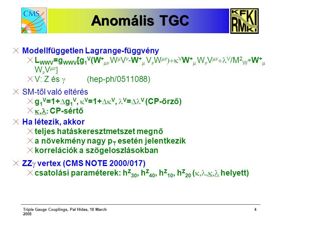 Triple Gauge Couplings, Pal Hidas, 18 March 2008 4 Anomális TGC Anomális TGC Modellfüggetlen Lagrange-függvény L WWV =g WWV [g 1 V (W +  W  V -W +  V W   V W +  W V   V /M 2 W  W +  W V   V: Z és  (hep-ph/0511088) SM-től való eltérés g 1 V =1+  g 1 V,  V =1+  V, V =  V (CP-őrző)  CP-sértő Ha létezik, akkor teljes hatáskeresztmetszet megnő a növekmény nagy p T esetén jelentkezik korrelációk a szögeloszlásokban ZZ  vertex (CMS NOTE 2000/017) csatolási paraméterek: h Z 30, h Z 40, h Z 10, h Z 20 (  helyett)