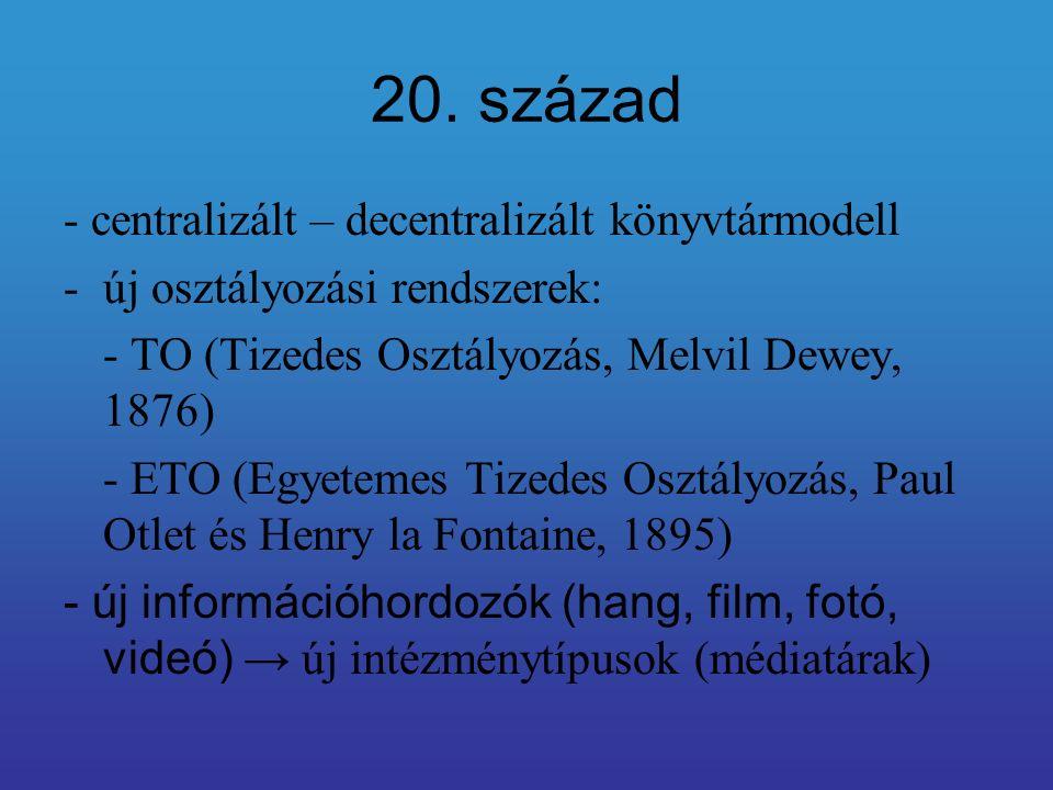 20. század - centralizált – decentralizált könyvtármodell -új osztályozási rendszerek: - TO (Tizedes Osztályozás, Melvil Dewey, 1876) - ETO (Egyetemes