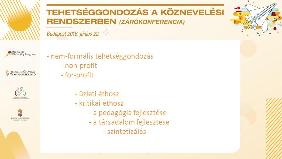 - nem-formális tehetséggondozás - non-profit - for-profit - üzleti éthosz - kritikai éthosz - a pedagógia fejlesztése - a társadalom fejlesztése - szintetizálás
