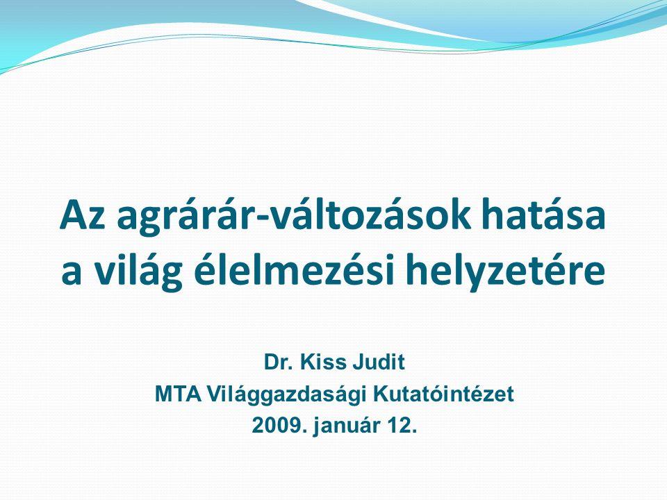 Az agrárár-változások hatása a világ élelmezési helyzetére Dr. Kiss Judit MTA Világgazdasági Kutatóintézet 2009. január 12.