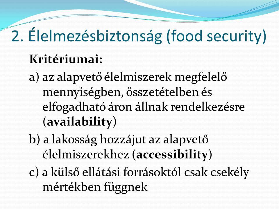 2. Élelmezésbiztonság (food security) Kritériumai: a) az alapvető élelmiszerek megfelelő mennyiségben, összetételben és elfogadható áron állnak rendel